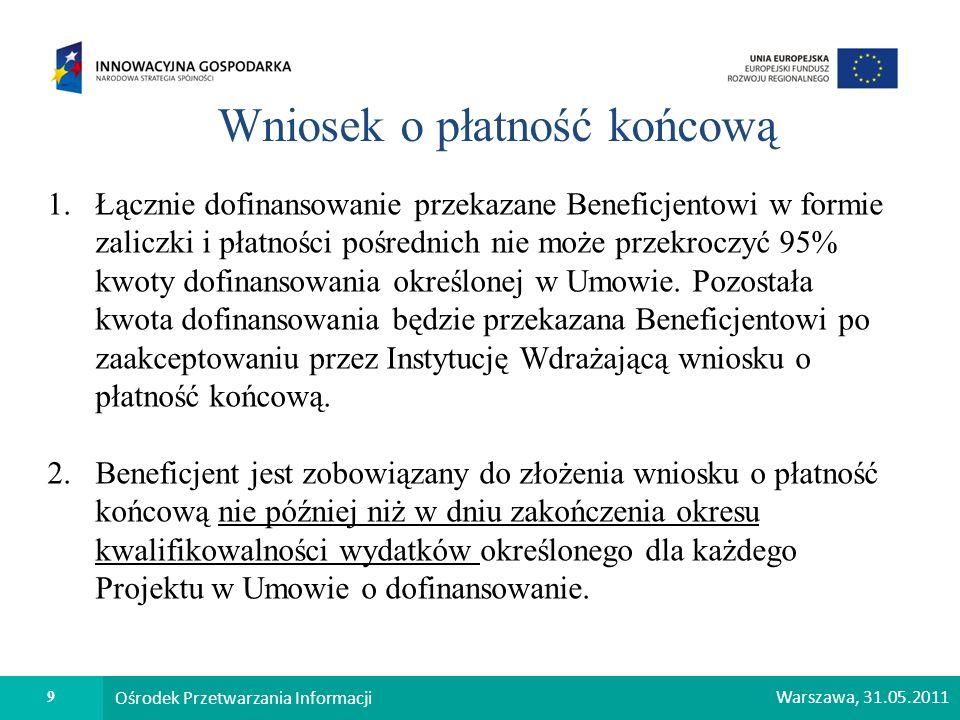 9 Ośrodek Przetwarzania Informacji Warszawa, 31.05.2011 Wniosek o płatność końcową 1.Łącznie dofinansowanie przekazane Beneficjentowi w formie zaliczk
