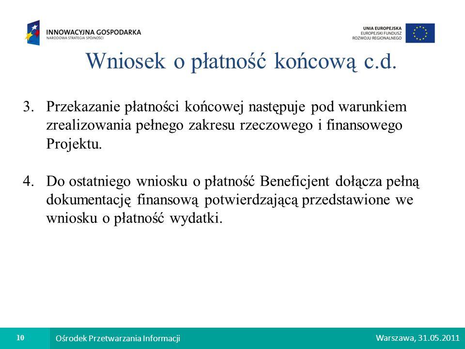 10 Ośrodek Przetwarzania Informacji Warszawa, 31.05.2011 Wniosek o płatność końcową c.d. 3. Przekazanie płatności końcowej następuje pod warunkiem zre
