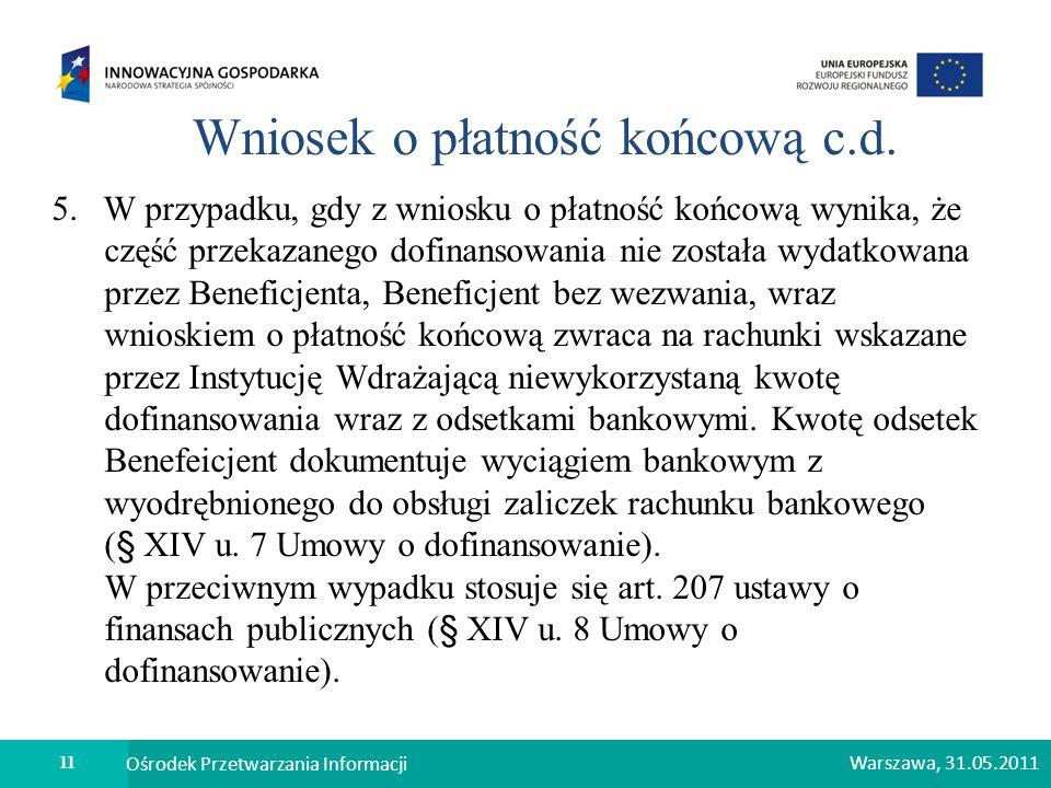11 Ośrodek Przetwarzania Informacji Warszawa, 31.05.2011 Wniosek o płatność końcową c.d. 5. W przypadku, gdy z wniosku o płatność końcową wynika, że c