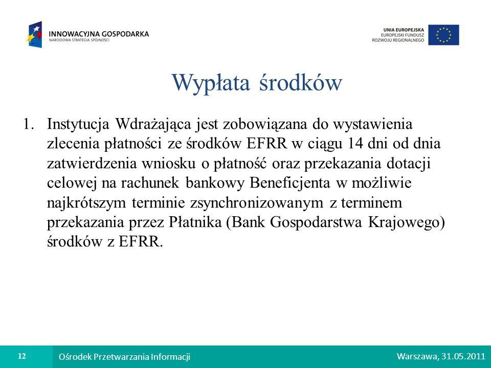 12 Ośrodek Przetwarzania Informacji Warszawa, 31.05.2011 Wypłata środków 1.Instytucja Wdrażająca jest zobowiązana do wystawienia zlecenia płatności ze