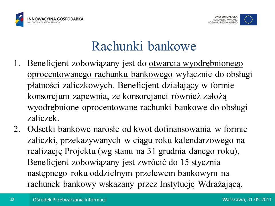 13 Ośrodek Przetwarzania Informacji Warszawa, 31.05.2011 Rachunki bankowe 1.Beneficjent zobowiązany jest do otwarcia wyodrębnionego oprocentowanego ra