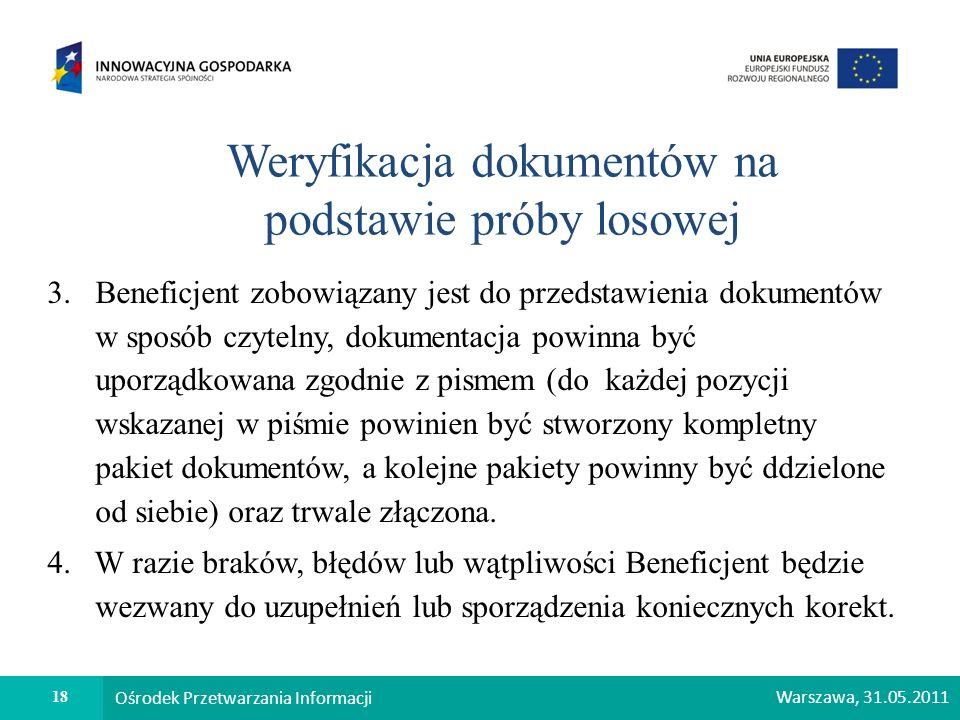 18 Ośrodek Przetwarzania Informacji Warszawa, 31.05.2011 Weryfikacja dokumentów na podstawie próby losowej 3. Beneficjent zobowiązany jest do przedsta