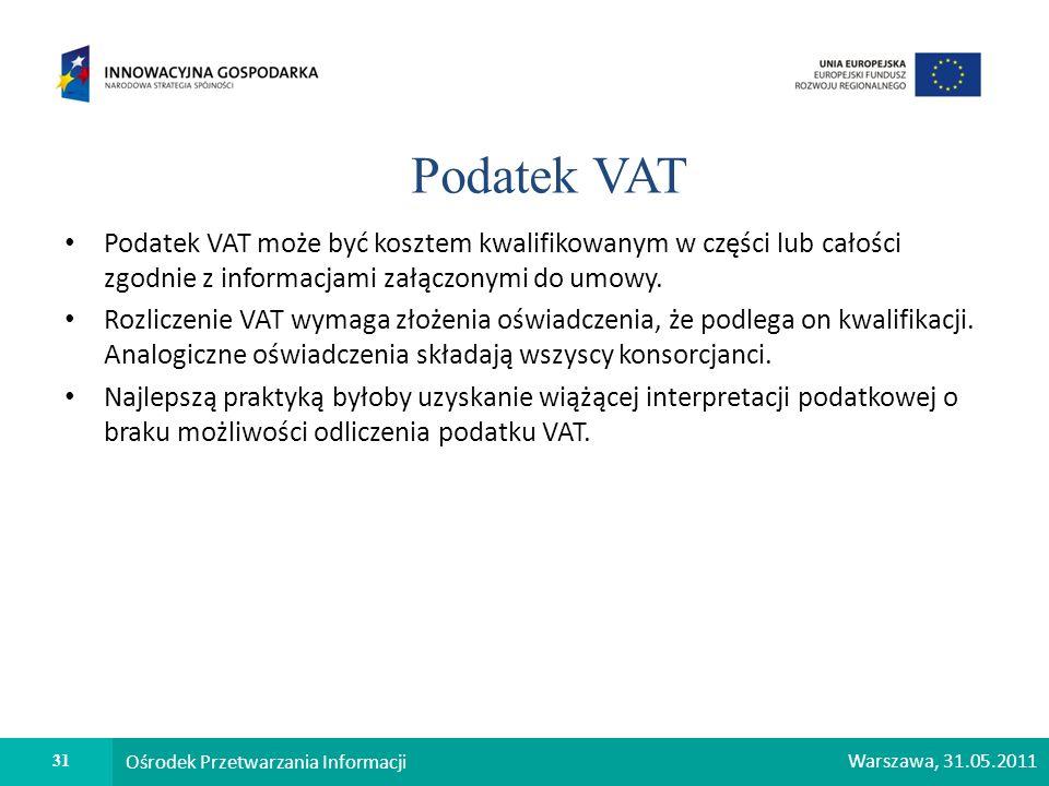 31 Ośrodek Przetwarzania Informacji Warszawa, 31.05.2011 Podatek VAT Podatek VAT może być kosztem kwalifikowanym w części lub całości zgodnie z inform