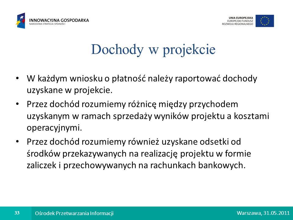 33 Ośrodek Przetwarzania Informacji Warszawa, 31.05.2011 Dochody w projekcie W każdym wniosku o płatność należy raportować dochody uzyskane w projekci