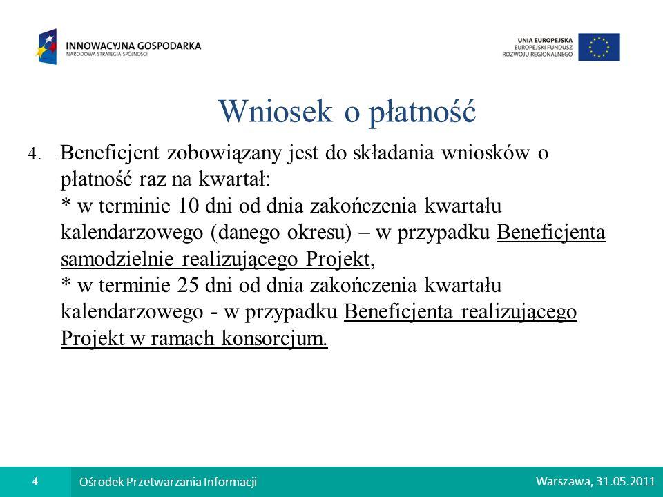 4 Ośrodek Przetwarzania Informacji Warszawa, 31.05.2011 Wniosek o płatność 4. Beneficjent zobowiązany jest do składania wniosków o płatność raz na kwa