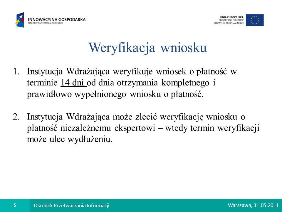 5 Ośrodek Przetwarzania Informacji Warszawa, 31.05.2011 Weryfikacja wniosku 1.Instytucja Wdrażająca weryfikuje wniosek o płatność w terminie 14 dni od