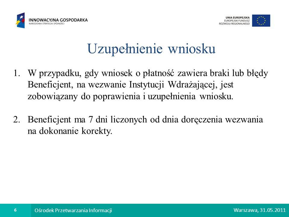 6 Ośrodek Przetwarzania Informacji Warszawa, 31.05.2011 Uzupełnienie wniosku 1.W przypadku, gdy wniosek o płatność zawiera braki lub błędy Beneficjent