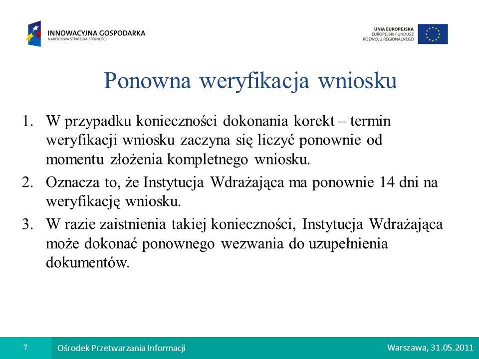 7 Ośrodek Przetwarzania Informacji Warszawa, 31.05.2011 Ponowna weryfikacja wniosku 1.W przypadku konieczności dokonania korekt – termin weryfikacji w