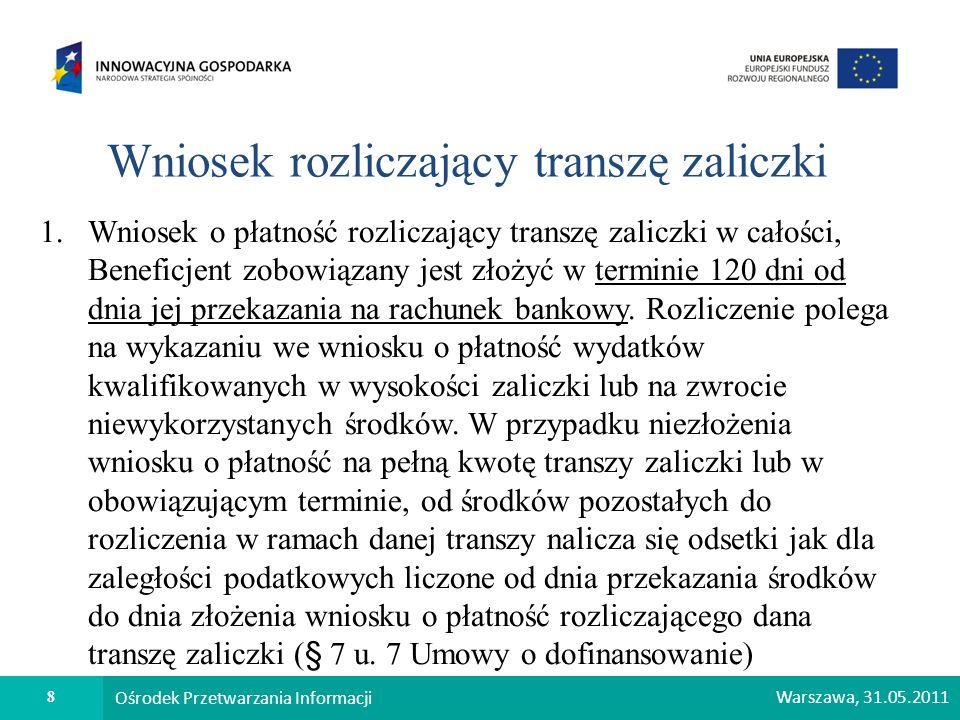 9 Ośrodek Przetwarzania Informacji Warszawa, 31.05.2011 Wniosek o płatność końcową 1.Łącznie dofinansowanie przekazane Beneficjentowi w formie zaliczki i płatności pośrednich nie może przekroczyć 95% kwoty dofinansowania określonej w Umowie.