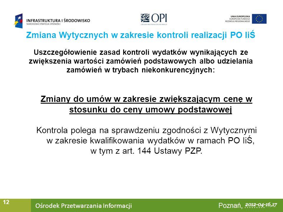 Ośrodek Przetwarzania Informacji Warszawa, ……… 12 Uszczegółowienie zasad kontroli wydatków wynikających ze zwiększenia wartości zamówień podstawowych albo udzielania zamówień w trybach niekonkurencyjnych: Zmiany do umów w zakresie zwiększającym cenę w stosunku do ceny umowy podstawowej Kontrola polega na sprawdzeniu zgodności z Wytycznymi w zakresie kwalifikowania wydatków w ramach PO IiŚ, w tym z art.