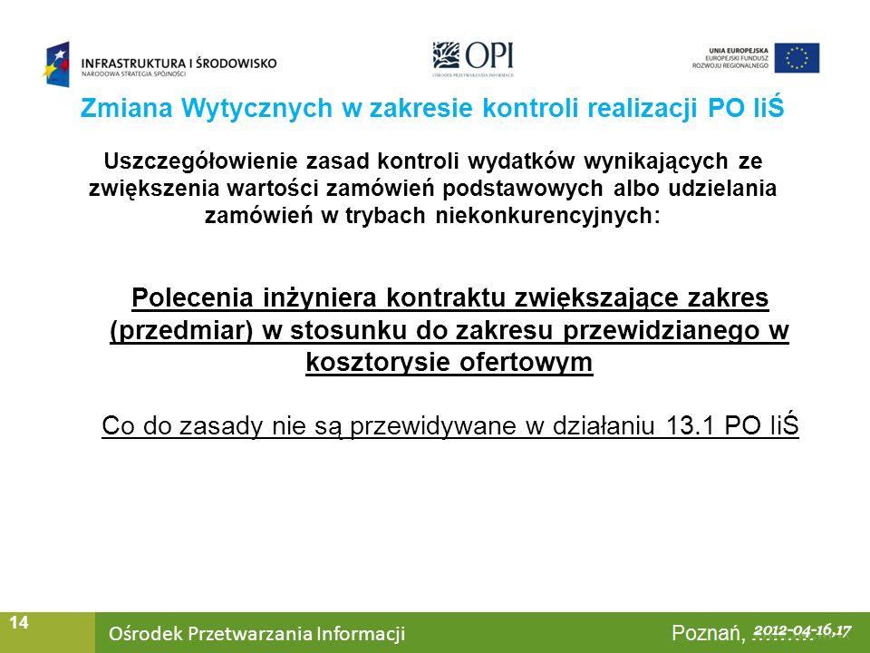 Ośrodek Przetwarzania Informacji Warszawa, ……… 14 Uszczegółowienie zasad kontroli wydatków wynikających ze zwiększenia wartości zamówień podstawowych albo udzielania zamówień w trybach niekonkurencyjnych: Polecenia inżyniera kontraktu zwiększające zakres (przedmiar) w stosunku do zakresu przewidzianego w kosztorysie ofertowym Co do zasady nie są przewidywane w działaniu 13.1 PO IiŚ Zmiana Wytycznych w zakresie kontroli realizacji PO IiŚ