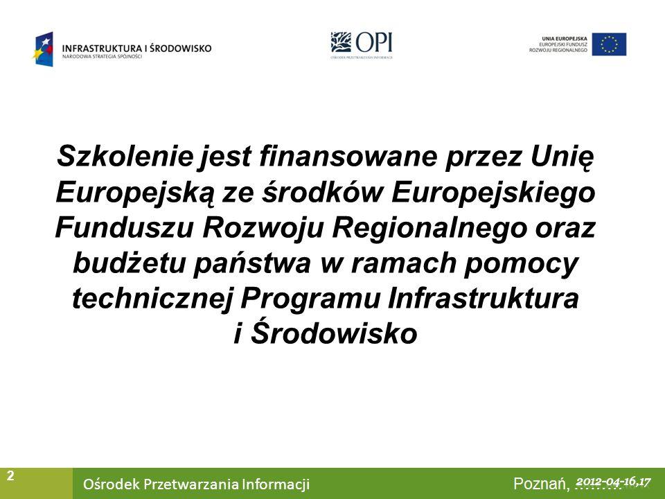 Ośrodek Przetwarzania Informacji Warszawa, ……… 2 Szkolenie jest finansowane przez Unię Europejską ze środków Europejskiego Funduszu Rozwoju Regionalnego oraz budżetu państwa w ramach pomocy technicznej Programu Infrastruktura i Środowisko