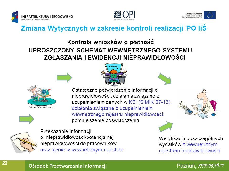 Ośrodek Przetwarzania Informacji Warszawa, ……… 22 Zmiana Wytycznych w zakresie kontroli realizacji PO IiŚ Kontrola wniosków o płatność UPROSZCZONY SCHEMAT WEWNĘTRZNEGO SYSTEMU ZGŁASZANIA I EWIDENCJI NIEPRAWIDŁOWOŚCI Przekazanie informacji o nieprawidłowości/potencjalnej nieprawidłowości do pracowników oraz ujęcie w wewnętrznym rejestrze Ostateczne potwierdzenie informacji o nieprawidłowości; działania związane z uzupełnieniem danych w KSI (SIMIK 07-13); działania związane z uzupełnieniem wewnętrznego rejestru nieprawidłowości; pomniejszenie poświadczenia Weryfikacja poszczególnych wydatków z wewnętrznym rejestrem nieprawidłowości