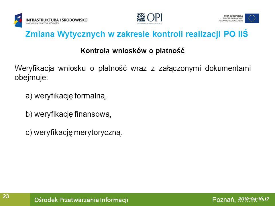 Ośrodek Przetwarzania Informacji Warszawa, ……… 23 Zmiana Wytycznych w zakresie kontroli realizacji PO IiŚ Kontrola wniosków o płatność Weryfikacja wniosku o płatność wraz z załączonymi dokumentami obejmuje: a) weryfikację formalną, b) weryfikację finansową, c) weryfikację merytoryczną.