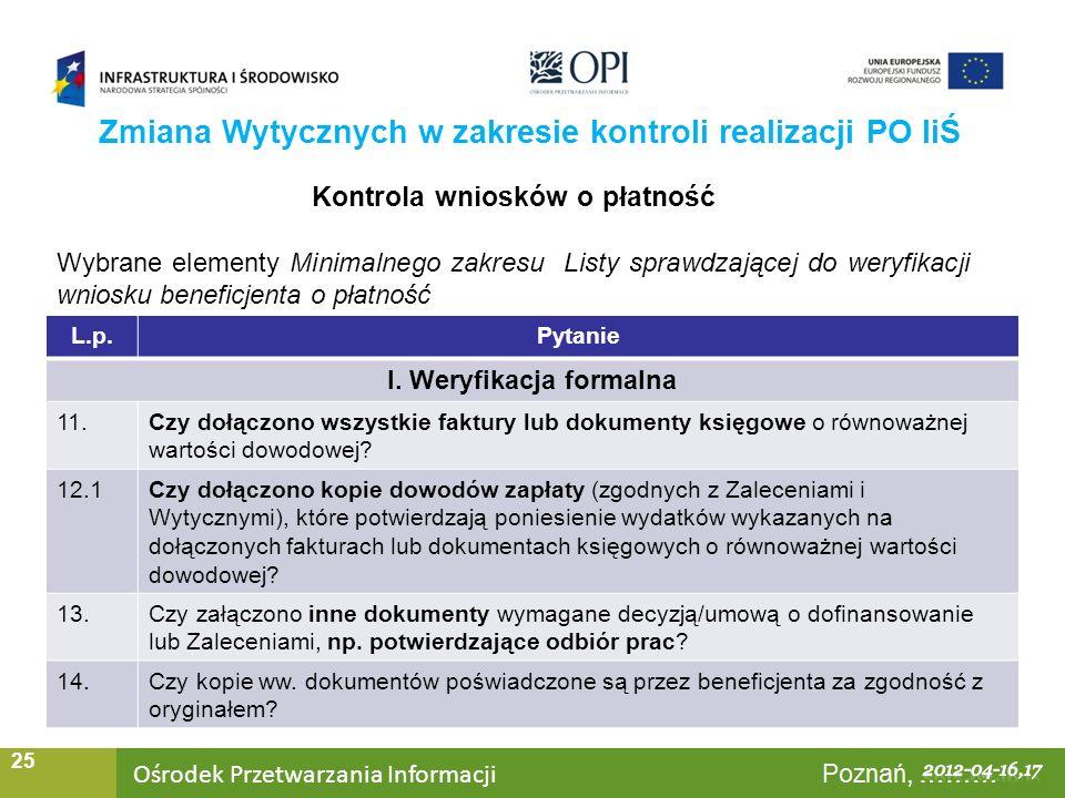Ośrodek Przetwarzania Informacji Warszawa, ……… 25 Zmiana Wytycznych w zakresie kontroli realizacji PO IiŚ Kontrola wniosków o płatność Wybrane elementy Minimalnego zakresu Listy sprawdzającej do weryfikacji wniosku beneficjenta o płatność L.p.Pytanie I.