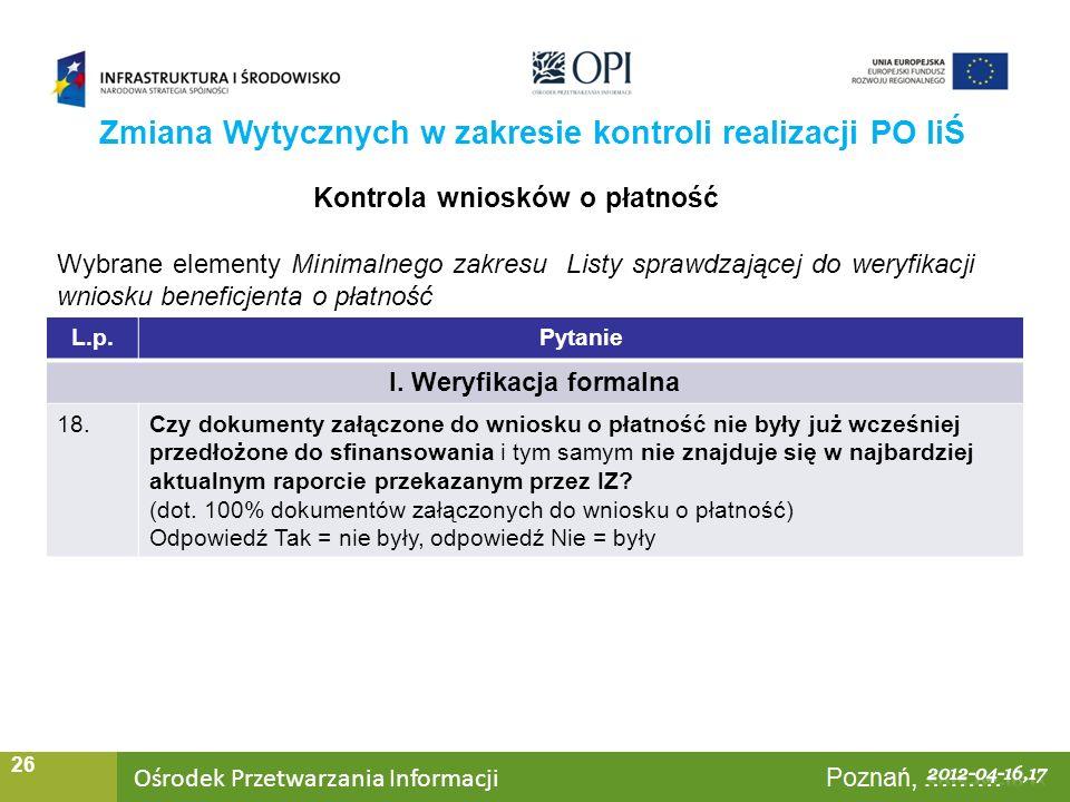 Ośrodek Przetwarzania Informacji Warszawa, ……… 26 Zmiana Wytycznych w zakresie kontroli realizacji PO IiŚ Kontrola wniosków o płatność Wybrane elementy Minimalnego zakresu Listy sprawdzającej do weryfikacji wniosku beneficjenta o płatność L.p.Pytanie I.