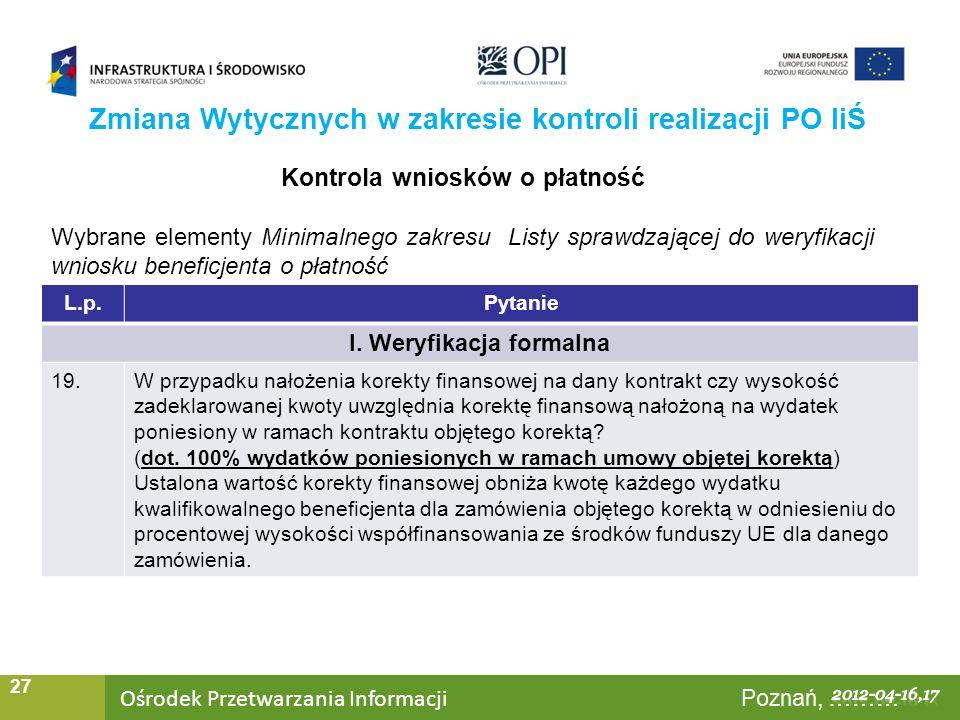 Ośrodek Przetwarzania Informacji Warszawa, ……… 27 Zmiana Wytycznych w zakresie kontroli realizacji PO IiŚ Kontrola wniosków o płatność Wybrane elementy Minimalnego zakresu Listy sprawdzającej do weryfikacji wniosku beneficjenta o płatność L.p.Pytanie I.