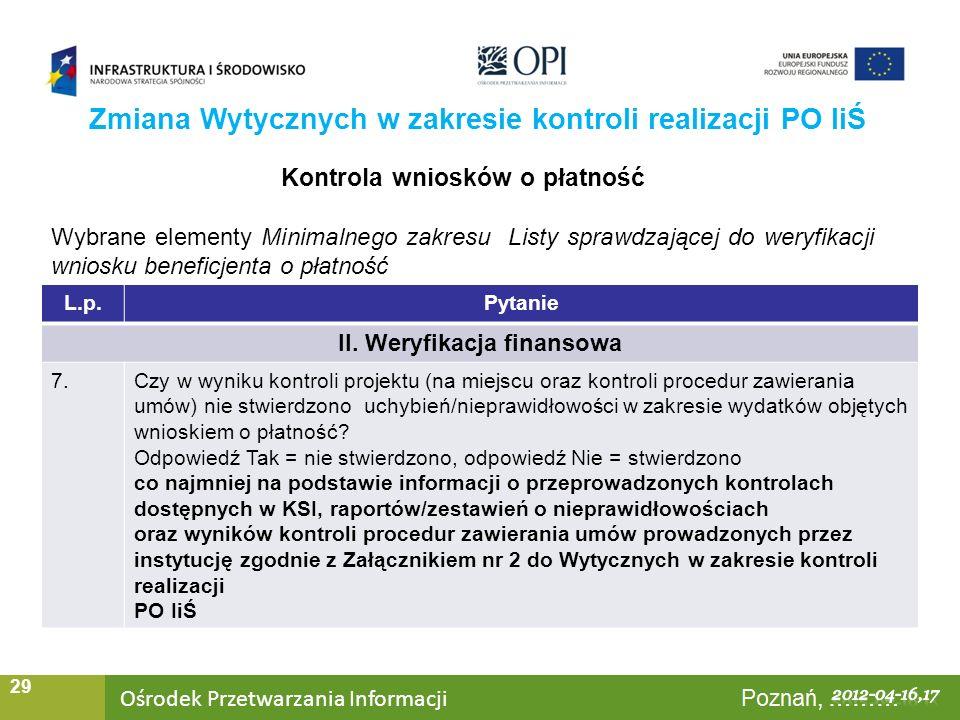 Ośrodek Przetwarzania Informacji Warszawa, ……… 29 Zmiana Wytycznych w zakresie kontroli realizacji PO IiŚ Kontrola wniosków o płatność Wybrane elementy Minimalnego zakresu Listy sprawdzającej do weryfikacji wniosku beneficjenta o płatność L.p.Pytanie II.