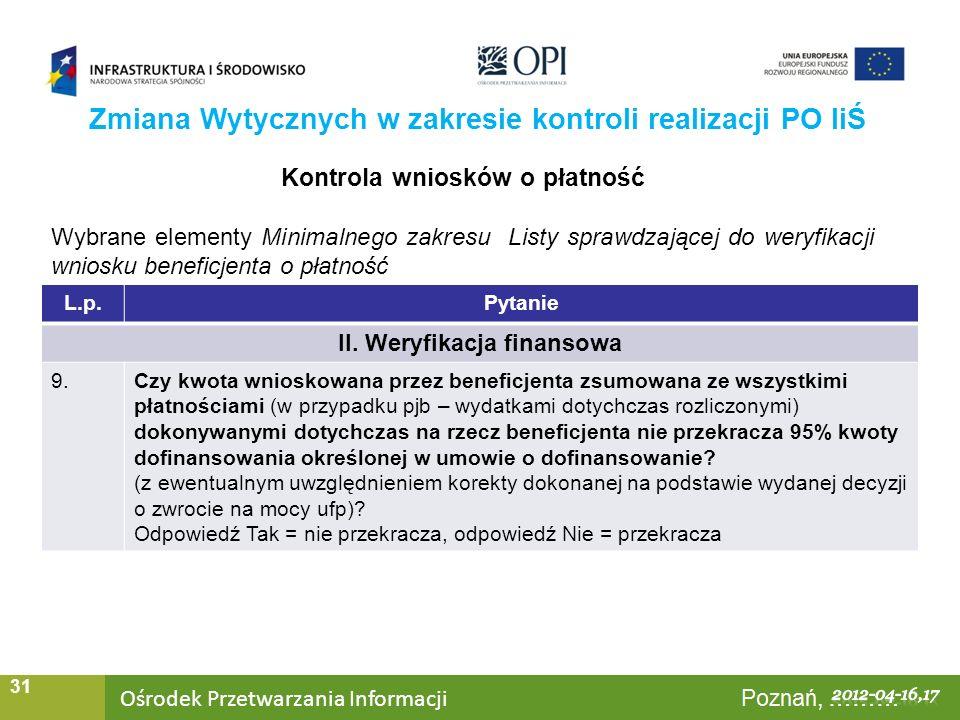 Ośrodek Przetwarzania Informacji Warszawa, ……… 31 Zmiana Wytycznych w zakresie kontroli realizacji PO IiŚ Kontrola wniosków o płatność Wybrane elementy Minimalnego zakresu Listy sprawdzającej do weryfikacji wniosku beneficjenta o płatność L.p.Pytanie II.