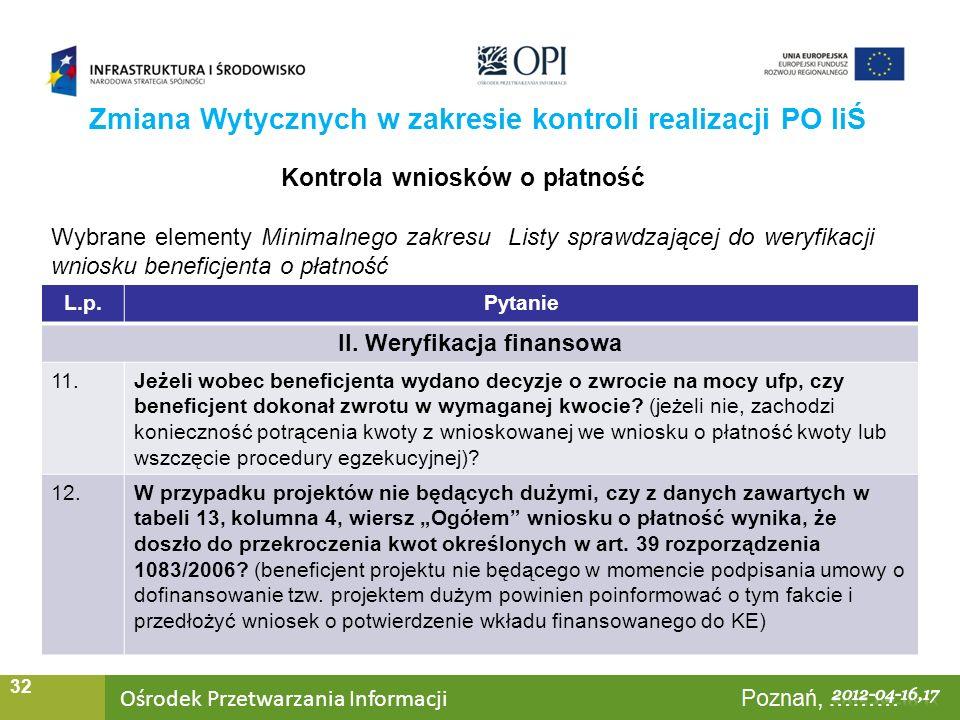 Ośrodek Przetwarzania Informacji Warszawa, ……… 32 Zmiana Wytycznych w zakresie kontroli realizacji PO IiŚ Kontrola wniosków o płatność Wybrane elementy Minimalnego zakresu Listy sprawdzającej do weryfikacji wniosku beneficjenta o płatność L.p.Pytanie II.