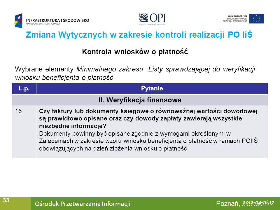 Ośrodek Przetwarzania Informacji Warszawa, ……… 33 Zmiana Wytycznych w zakresie kontroli realizacji PO IiŚ Kontrola wniosków o płatność Wybrane elementy Minimalnego zakresu Listy sprawdzającej do weryfikacji wniosku beneficjenta o płatność L.p.Pytanie II.