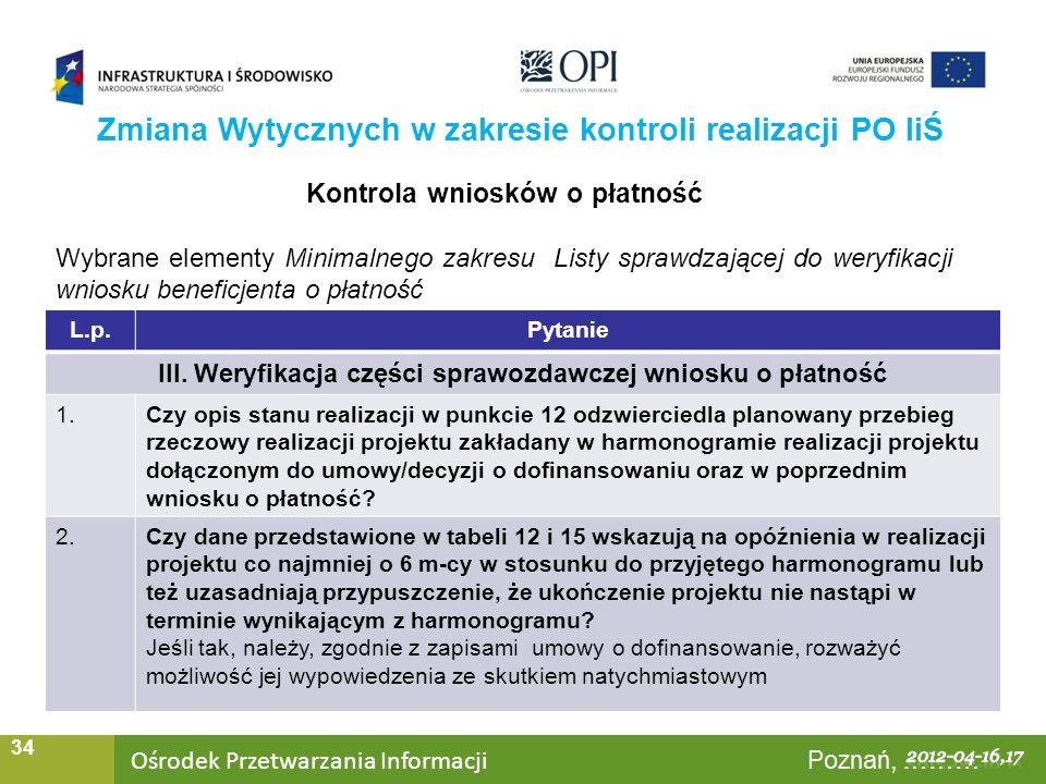 Ośrodek Przetwarzania Informacji Warszawa, ……… 34 Zmiana Wytycznych w zakresie kontroli realizacji PO IiŚ Kontrola wniosków o płatność Wybrane elementy Minimalnego zakresu Listy sprawdzającej do weryfikacji wniosku beneficjenta o płatność L.p.Pytanie III.