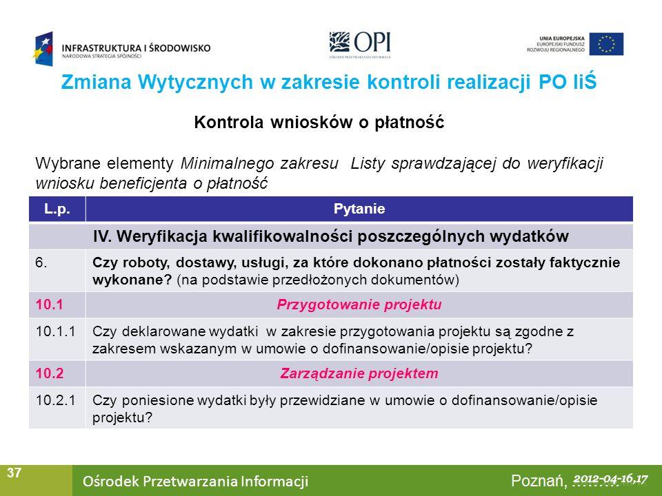 Ośrodek Przetwarzania Informacji Warszawa, ……… 37 Zmiana Wytycznych w zakresie kontroli realizacji PO IiŚ Kontrola wniosków o płatność Wybrane elementy Minimalnego zakresu Listy sprawdzającej do weryfikacji wniosku beneficjenta o płatność L.p.Pytanie IV.