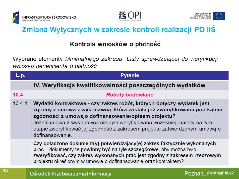 Ośrodek Przetwarzania Informacji Warszawa, ……… 38 Zmiana Wytycznych w zakresie kontroli realizacji PO IiŚ Kontrola wniosków o płatność Wybrane elementy Minimalnego zakresu Listy sprawdzającej do weryfikacji wniosku beneficjenta o płatność L.p.Pytanie IV.