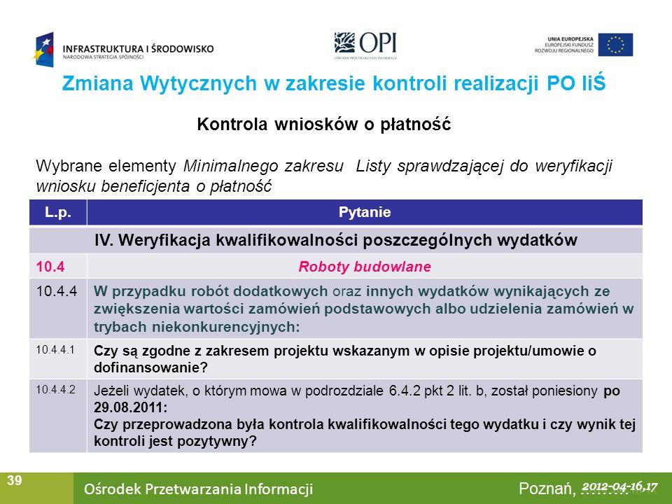 Ośrodek Przetwarzania Informacji Warszawa, ……… 39 Zmiana Wytycznych w zakresie kontroli realizacji PO IiŚ Kontrola wniosków o płatność Wybrane elementy Minimalnego zakresu Listy sprawdzającej do weryfikacji wniosku beneficjenta o płatność L.p.Pytanie IV.