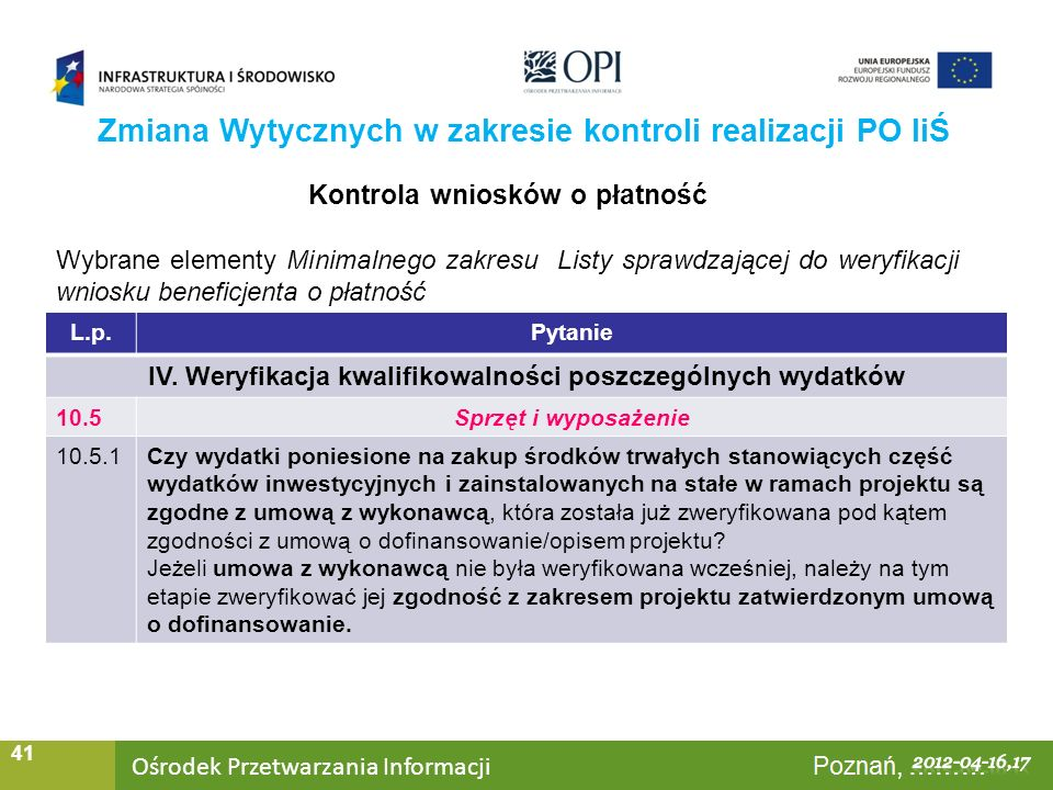 Ośrodek Przetwarzania Informacji Warszawa, ……… 41 Zmiana Wytycznych w zakresie kontroli realizacji PO IiŚ Kontrola wniosków o płatność Wybrane elementy Minimalnego zakresu Listy sprawdzającej do weryfikacji wniosku beneficjenta o płatność L.p.Pytanie IV.