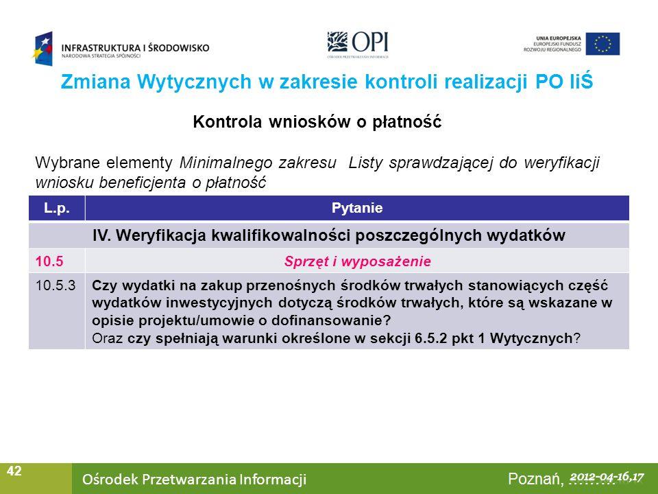 Ośrodek Przetwarzania Informacji Warszawa, ……… 42 Zmiana Wytycznych w zakresie kontroli realizacji PO IiŚ Kontrola wniosków o płatność Wybrane elementy Minimalnego zakresu Listy sprawdzającej do weryfikacji wniosku beneficjenta o płatność L.p.Pytanie IV.