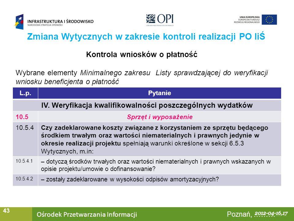 Ośrodek Przetwarzania Informacji Warszawa, ……… 43 Zmiana Wytycznych w zakresie kontroli realizacji PO IiŚ Kontrola wniosków o płatność Wybrane elementy Minimalnego zakresu Listy sprawdzającej do weryfikacji wniosku beneficjenta o płatność L.p.Pytanie IV.