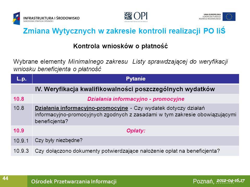 Ośrodek Przetwarzania Informacji Warszawa, ……… 44 Zmiana Wytycznych w zakresie kontroli realizacji PO IiŚ Kontrola wniosków o płatność Wybrane elementy Minimalnego zakresu Listy sprawdzającej do weryfikacji wniosku beneficjenta o płatność L.p.Pytanie IV.