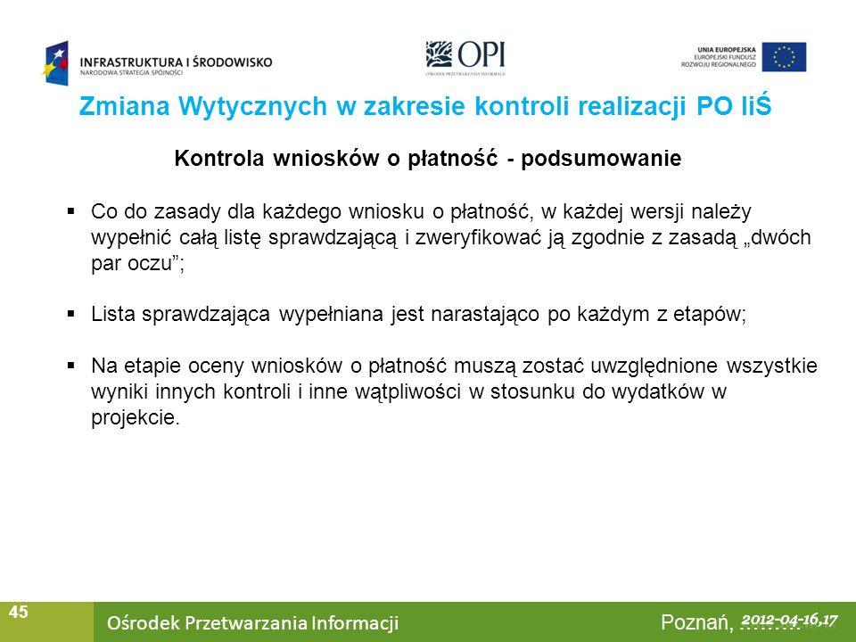 Ośrodek Przetwarzania Informacji Warszawa, ……… 45 Zmiana Wytycznych w zakresie kontroli realizacji PO IiŚ Kontrola wniosków o płatność - podsumowanie Co do zasady dla każdego wniosku o płatność, w każdej wersji należy wypełnić całą listę sprawdzającą i zweryfikować ją zgodnie z zasadą dwóch par oczu; Lista sprawdzająca wypełniana jest narastająco po każdym z etapów; Na etapie oceny wniosków o płatność muszą zostać uwzględnione wszystkie wyniki innych kontroli i inne wątpliwości w stosunku do wydatków w projekcie.