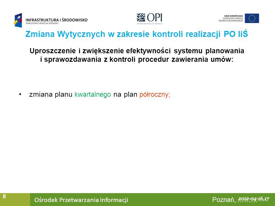 Ośrodek Przetwarzania Informacji Warszawa, ……… 8 Uproszczenie i zwiększenie efektywności systemu planowania i sprawozdawania z kontroli procedur zawierania umów: zmiana planu kwartalnego na plan półroczny; Zmiana Wytycznych w zakresie kontroli realizacji PO IiŚ