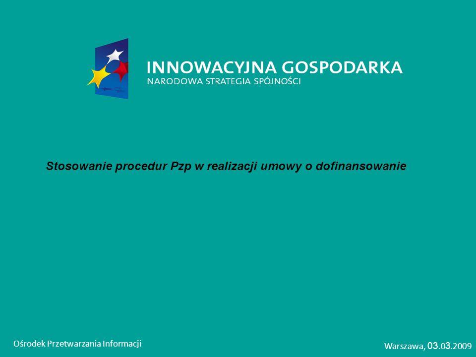 Stosowanie procedur Pzp w realizacji umowy o dofinansowanie Ośrodek Przetwarzania Informacji Warszawa, 03.0 3.2009