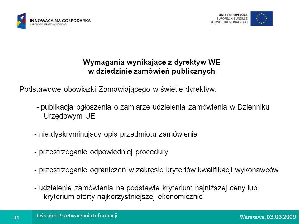 1 Warszawa, 26.02.2009 Wymagania wynikające z dyrektyw WE w dziedzinie zamówień publicznych Podstawowe obowiązki Zamawiającego w świetle dyrektyw: - publikacja ogłoszenia o zamiarze udzielenia zamówienia w Dzienniku Urzędowym UE - nie dyskryminujący opis przedmiotu zamówienia - przestrzeganie odpowiedniej procedury - przestrzeganie ograniczeń w zakresie kryteriów kwalifikacji wykonawców - udzielenie zamówienia na podstawie kryterium najniższej ceny lub kryterium oferty najkorzystniejszej ekonomicznie Warszawa, 03.