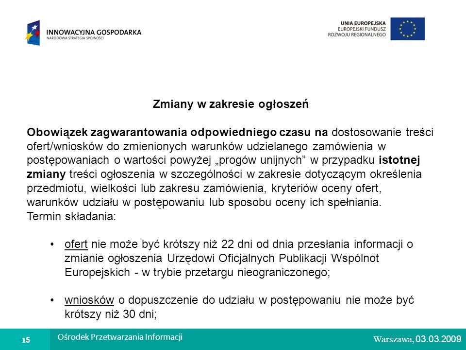 1 Warszawa, 26.02.2009 Zmiany w zakresie ogłoszeń Obowiązek zagwarantowania odpowiedniego czasu na dostosowanie treści ofert/wniosków do zmienionych warunków udzielanego zamówienia w postępowaniach o wartości powyżej progów unijnych w przypadku istotnej zmiany treści ogłoszenia w szczególności w zakresie dotyczącym określenia przedmiotu, wielkości lub zakresu zamówienia, kryteriów oceny ofert, warunków udziału w postępowaniu lub sposobu oceny ich spełniania.