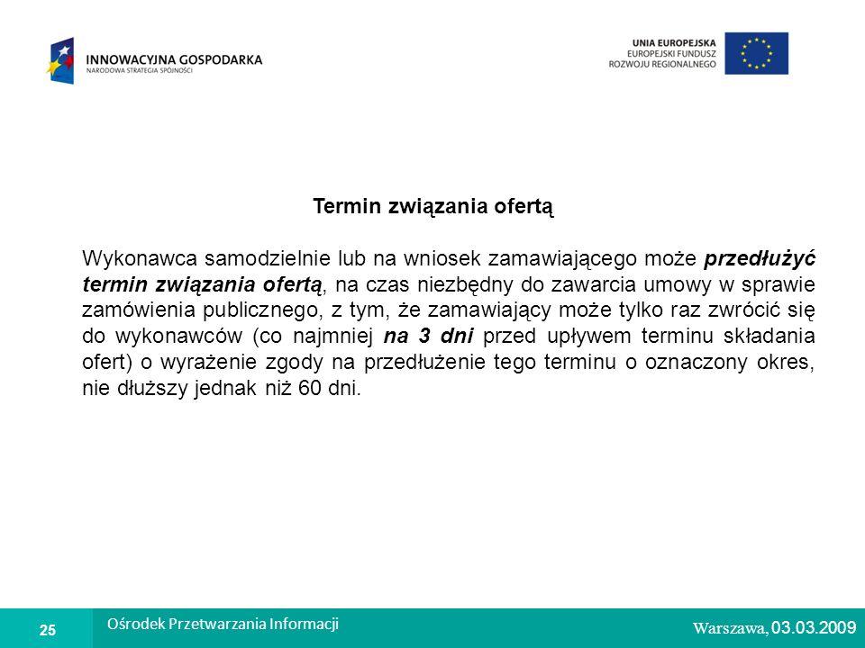 1 Warszawa, 26.02.2009 Termin związania ofertą Wykonawca samodzielnie lub na wniosek zamawiającego może przedłużyć termin związania ofertą, na czas niezbędny do zawarcia umowy w sprawie zamówienia publicznego, z tym, że zamawiający może tylko raz zwrócić się do wykonawców (co najmniej na 3 dni przed upływem terminu składania ofert) o wyrażenie zgody na przedłużenie tego terminu o oznaczony okres, nie dłuższy jednak niż 60 dni.