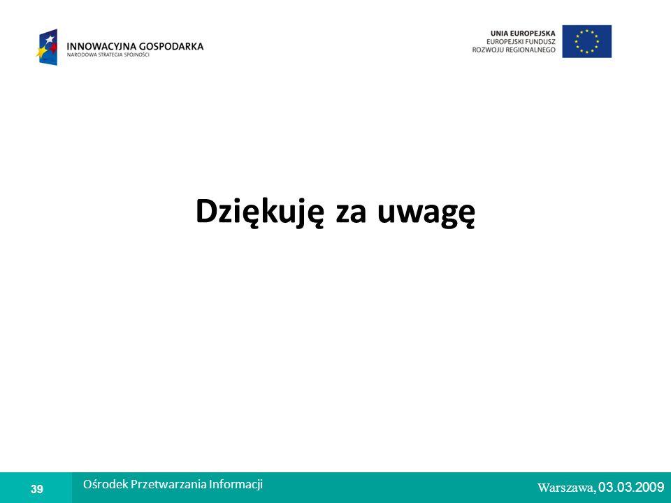 1 Warszawa, 26.02.2009 Dziękuję za uwagę Warszawa, 03. 03. 2009 Ośrodek Przetwarzania Informacji 39