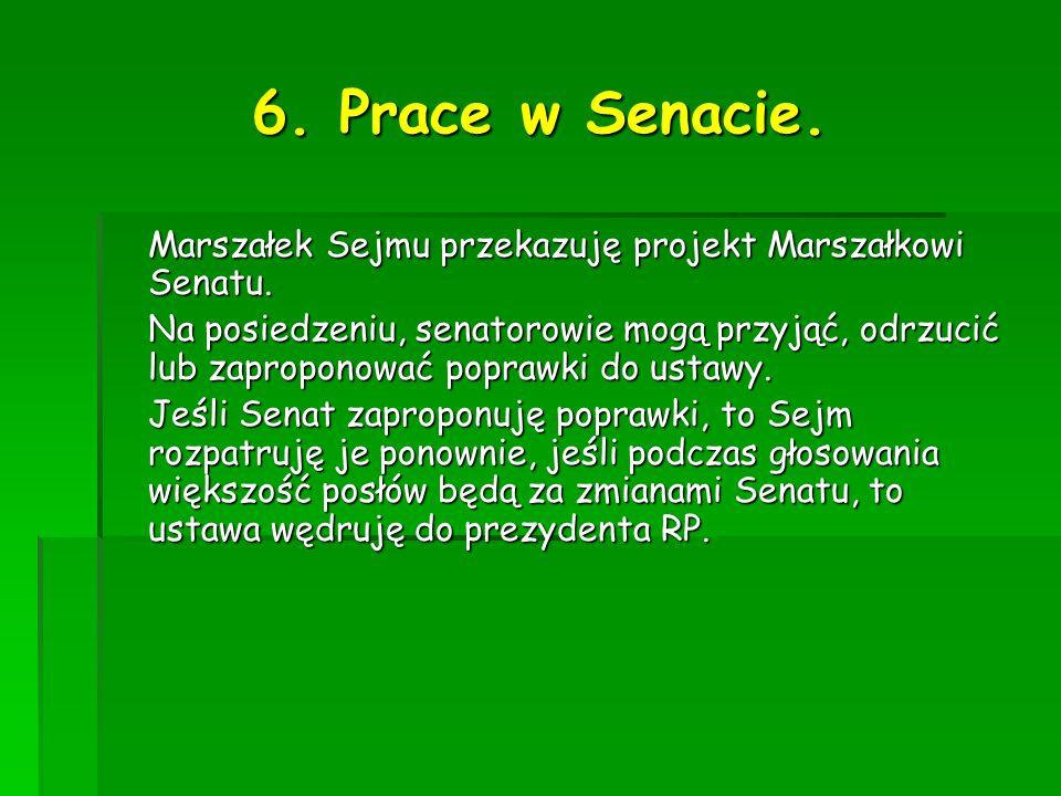 6. Prace w Senacie. Marszałek Sejmu przekazuję projekt Marszałkowi Senatu. Na posiedzeniu, senatorowie mogą przyjąć, odrzucić lub zaproponować poprawk