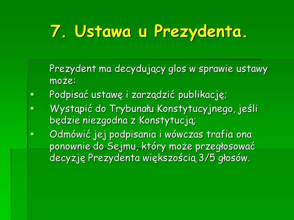 7. Ustawa u Prezydenta. Prezydent ma decydujący glos w sprawie ustawy może: Podpisać ustawę i zarządzić publikację; Podpisać ustawę i zarządzić publik
