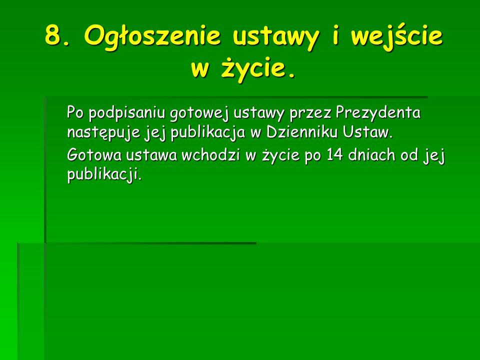 8. Ogłoszenie ustawy i wejście w życie. Po podpisaniu gotowej ustawy przez Prezydenta następuje jej publikacja w Dzienniku Ustaw. Gotowa ustawa wchodz