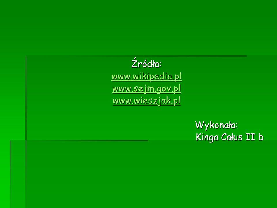 Źródła: www.wikipedia.pl www.sejm.gov.pl www.wieszjak.pl Wykonała: Wykonała: Kinga Całus II b