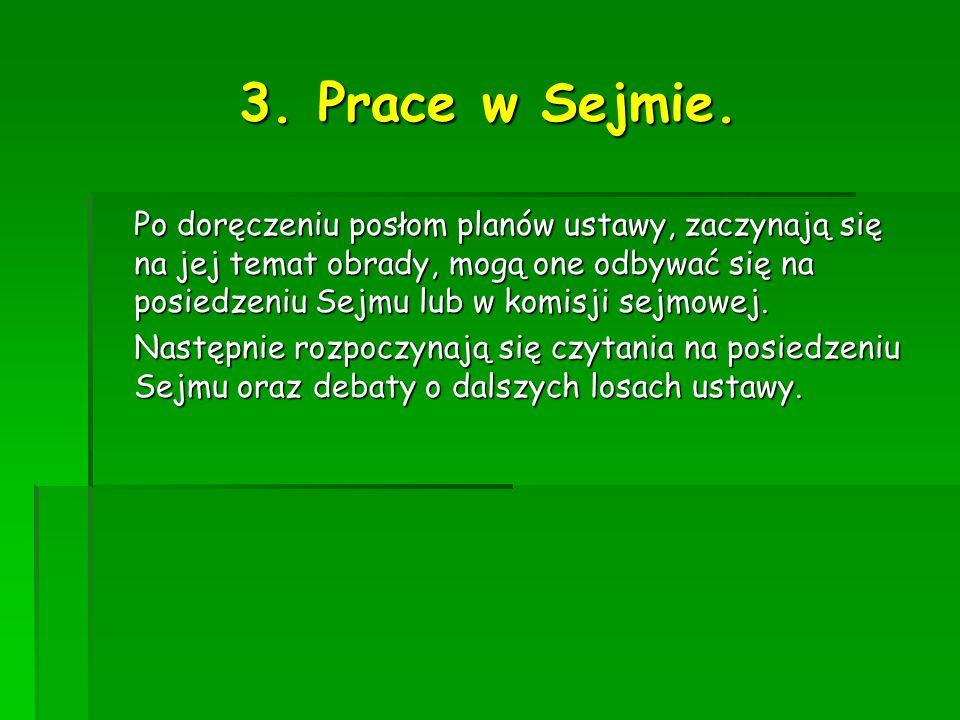 3. Prace w Sejmie. Po doręczeniu posłom planów ustawy, zaczynają się na jej temat obrady, mogą one odbywać się na posiedzeniu Sejmu lub w komisji sejm