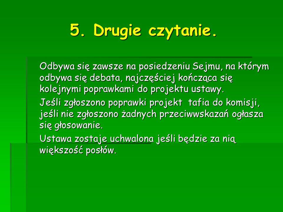 5. Drugie czytanie. Odbywa się zawsze na posiedzeniu Sejmu, na którym odbywa się debata, najczęściej kończąca się kolejnymi poprawkami do projektu ust