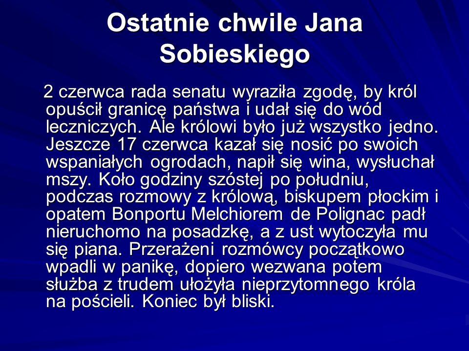 Ostatnie chwile Jana Sobieskiego 2 czerwca rada senatu wyraziła zgodę, by król opuścił granicę państwa i udał się do wód leczniczych.