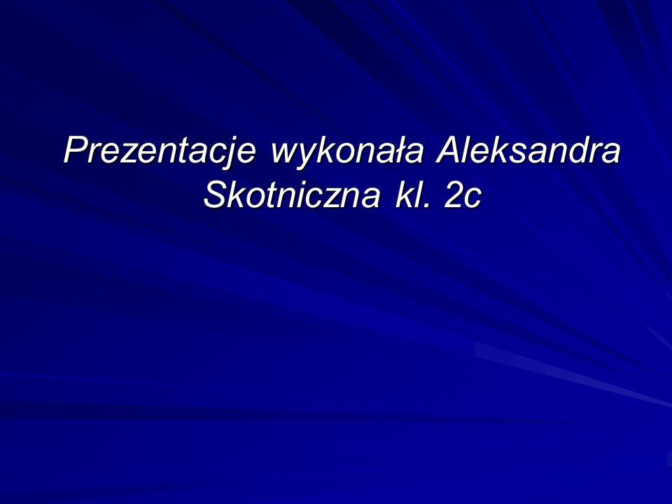 Prezentacje wykonała Aleksandra Skotniczna kl. 2c