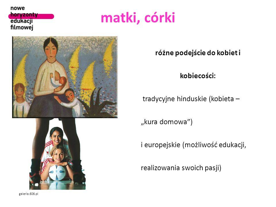 matki, córki galeria.606.pl różne podejście do kobiet i kobiecości: tradycyjne hinduskie (kobieta – kura domowa) i europejskie (możliwość edukacji, realizowania swoich pasji)