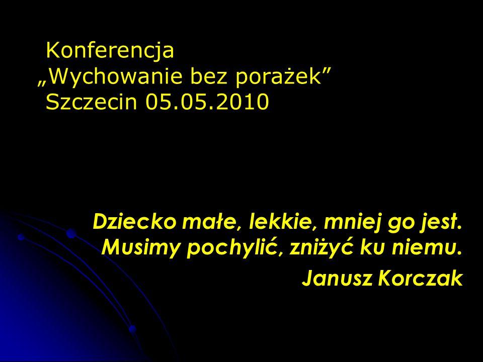 Konferencja Wychowanie bez porażek Szczecin 05.05.2010 Dziecko małe, lekkie, mniej go jest. Musimy pochylić, zniżyć ku niemu. Janusz Korczak